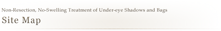 Non-Resection, No-Swelling Treatment of Under-eye Shadows and Bags | Site Map